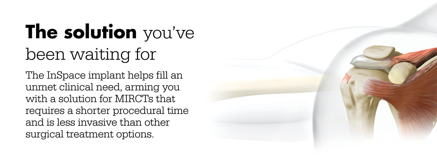 The solution you've been waiting for. The InSpace implant helps fill an unmet clinical need, arming you with a solution for MIRCTs that requires a shorter procedural time and is less invasive than other surgical treatment options.