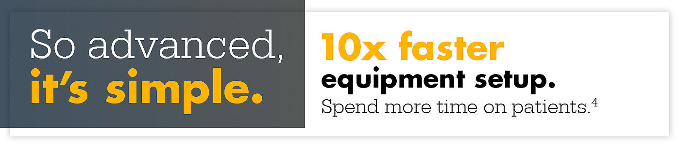 So advanced, its simple. 10x faster equipment setup. Spend more time on patients.1